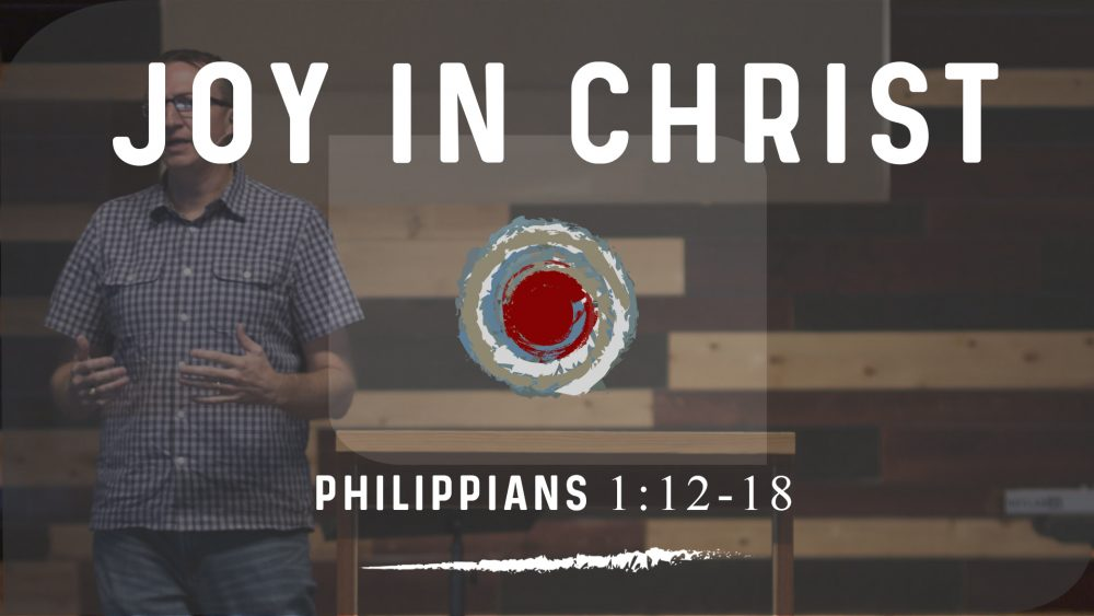Joy in Christ | Phil. 1:12-18